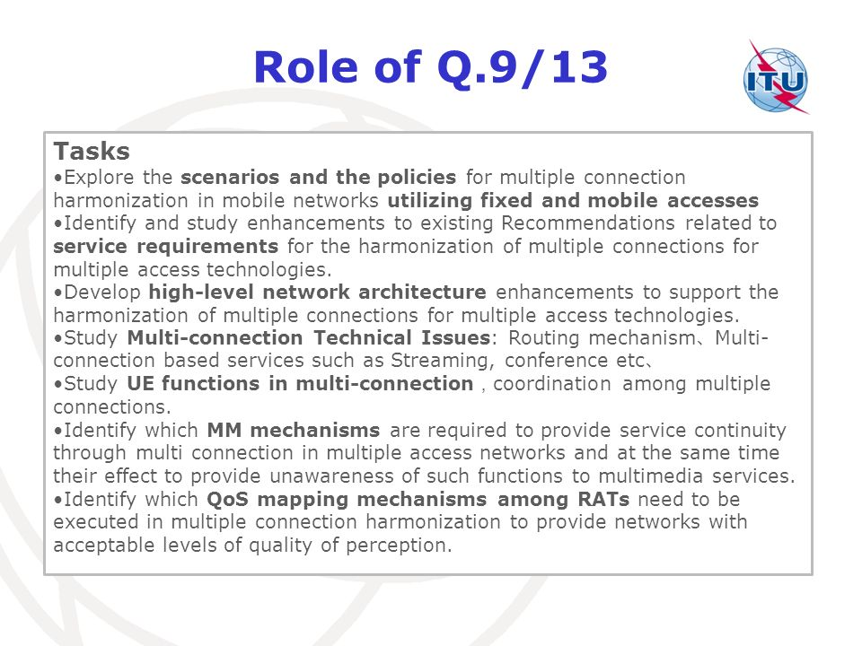 Role of Q.9/13 Tasks Explore the scenarios and the policies for multiple connection harmonization in mobile networks utilizing fixed and mobile accesses Identify and study enhancements to existing Recommendations related to service requirements for the harmonization of multiple connections for multiple access technologies.