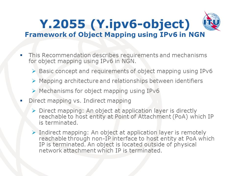 Y.2055 (Y.ipv6-object) Framework of Object Mapping using IPv6 in NGN This Recommendation describes requirements and mechanisms for object mapping using IPv6 in NGN.