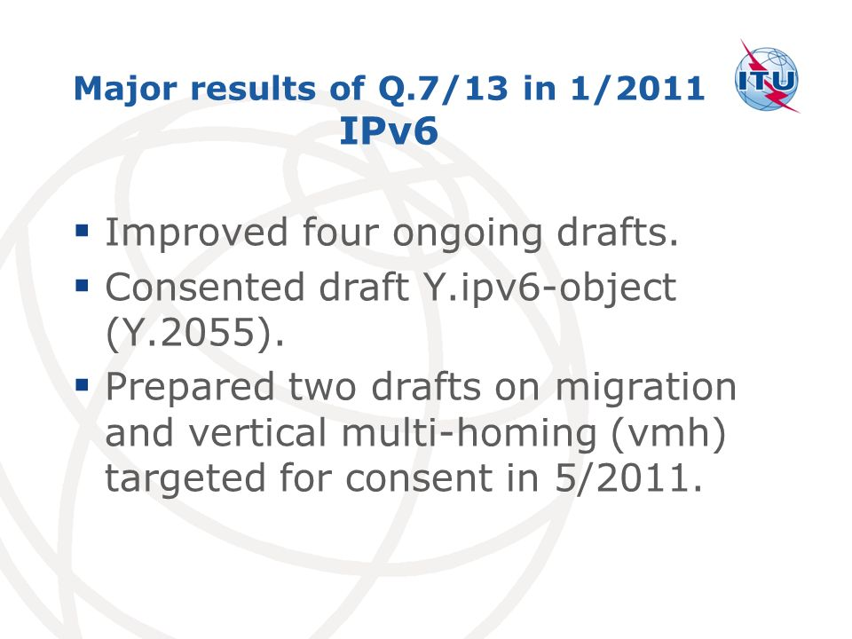 Major results of Q.7/13 in 1/2011 IPv6 Improved four ongoing drafts.