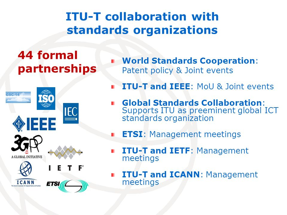 ITU-T collaboration with standards organizations World Standards Cooperation: Patent policy & Joint events ITU-T and IEEE: MoU & Joint events Global Standards Collaboration: Supports ITU as preeminent global ICT standards organization ETSI: Management meetings ITU-T and IETF: Management meetings ITU-T and ICANN: Management meetings 44 formal partnerships