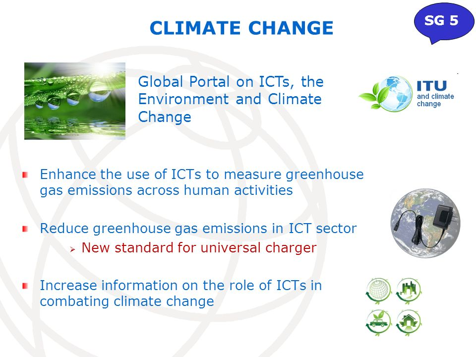 CLIMATE CHANGE Global Portal on ICTs, the Environment and Climate Change SG 5 Enhance the use of ICTs to measure greenhouse gas emissions across human activities Reduce greenhouse gas emissions in ICT sector New standard for universal charger Increase information on the role of ICTs in combating climate change