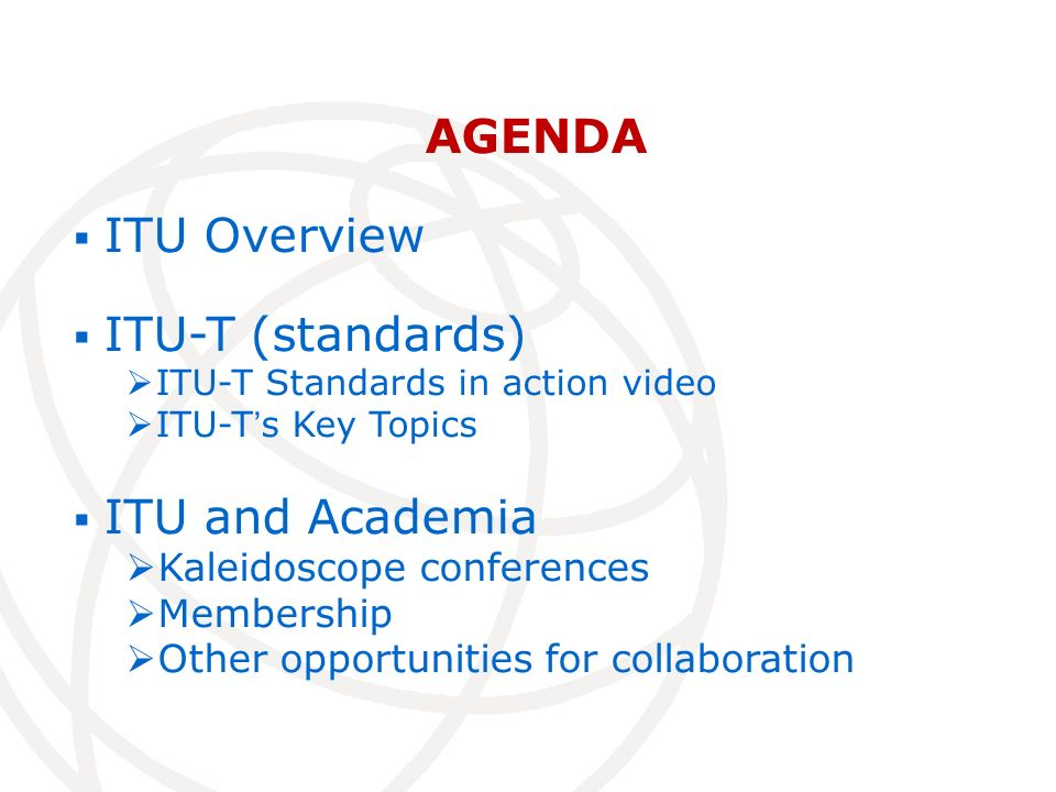 AGENDA ITU Overview ITU-T (standards) ITU-T Standards in action video ITU-Ts Key Topics ITU and Academia Kaleidoscope conferences Membership Other opportunities for collaboration