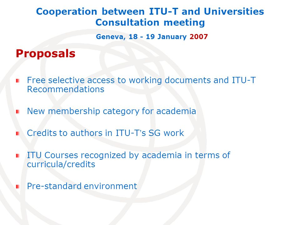 Proposals Free selective access to working documents and ITU-T Recommendations New membership category for academia Credits to authors in ITU-Ts SG work ITU Courses recognized by academia in terms of curricula/credits Pre-standard environment Cooperation between ITU-T and Universities Consultation meeting Geneva, 18 - 19 January 2007