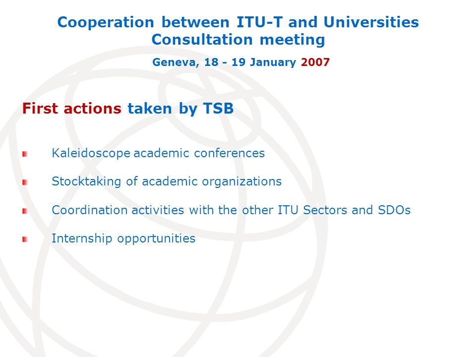 First actions taken by TSB Kaleidoscope academic conferences Stocktaking of academic organizations Coordination activities with the other ITU Sectors and SDOs Internship opportunities Cooperation between ITU-T and Universities Consultation meeting Geneva, 18 - 19 January 2007