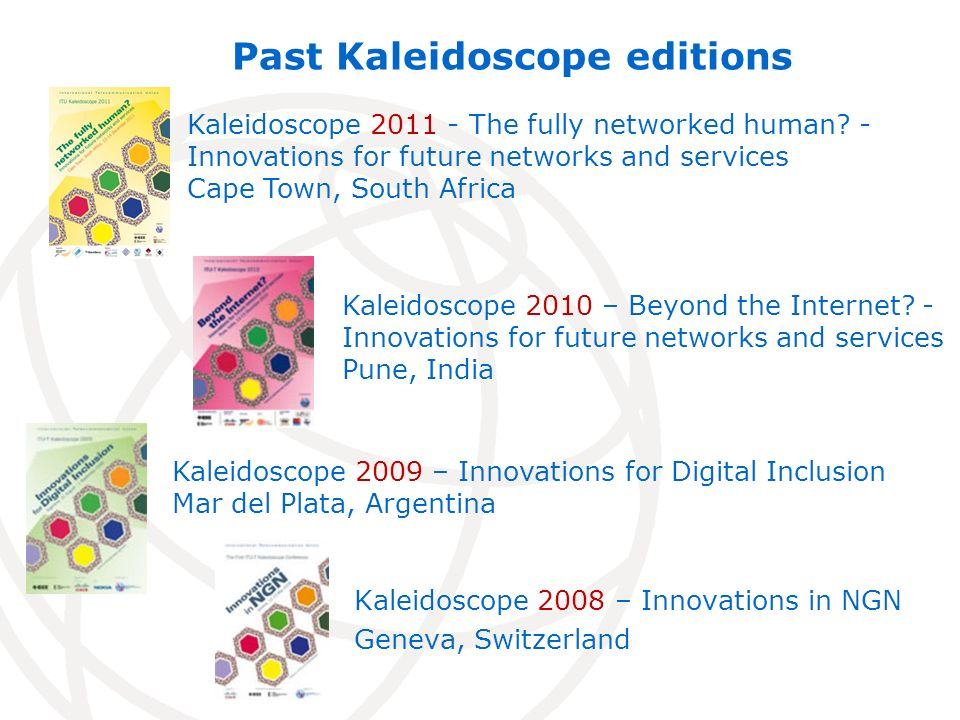 Kaleidoscope 2008 – Innovations in NGN Geneva, Switzerland Past Kaleidoscope editions Kaleidoscope 2010 – Beyond the Internet.