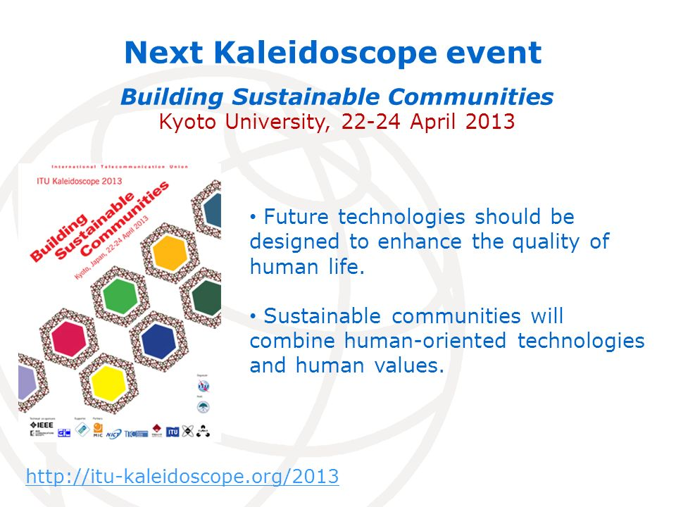 Next Kaleidoscope event Building Sustainable Communities Kyoto University, 22-24 April 2013 Future technologies should be designed to enhance the quality of human life.
