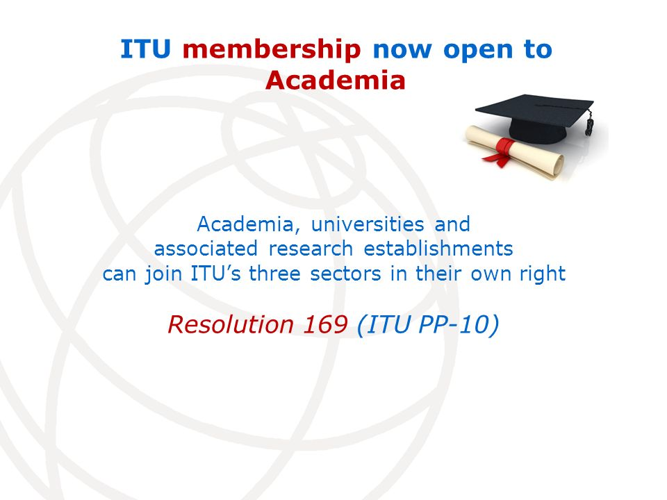 ITU membership now open to Academia Academia, universities and associated research establishments can join ITUs three sectors in their own right Resolution 169 (ITU PP-10)
