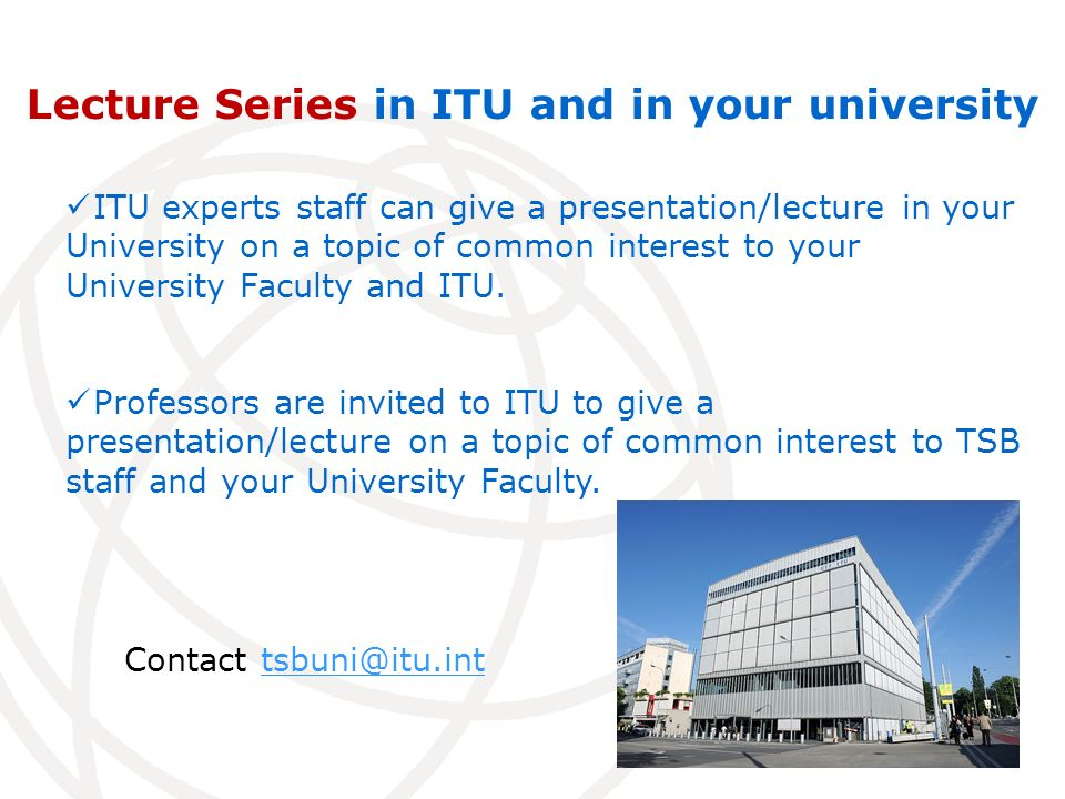 Lecture Series in ITU and in your university ITU experts staff can give a presentation/lecture in your University on a topic of common interest to your University Faculty and ITU.