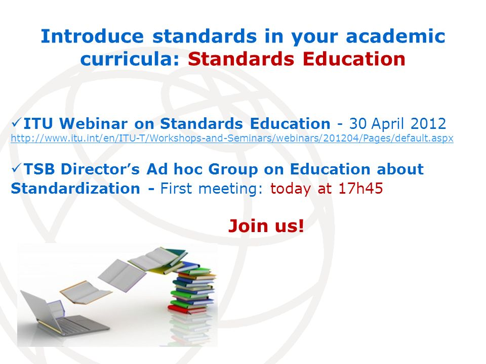 Introduce standards in your academic curricula: Standards Education ITU Webinar on Standards Education - 30 April 2012 http://www.itu.int/en/ITU-T/Workshops-and-Seminars/webinars/201204/Pages/default.aspx TSB Directors Ad hoc Group on Education about Standardization - First meeting: today at 17h45 Join us!