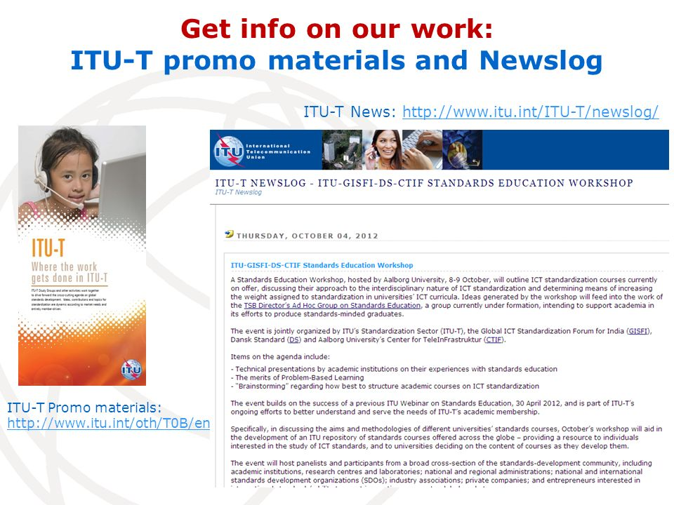 Get info on our work: ITU-T promo materials and Newslog ITU-T Promo materials: http://www.itu.int/oth/T0B/en ITU-T News: http://www.itu.int/ITU-T/newslog/http://www.itu.int/ITU-T/newslog/