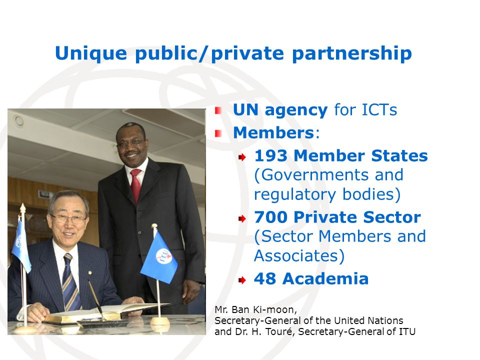 Unique public/private partnership UN agency for ICTs Members: 193 Member States (Governments and regulatory bodies) 700 Private Sector (Sector Members and Associates) 48 Academia Mr.