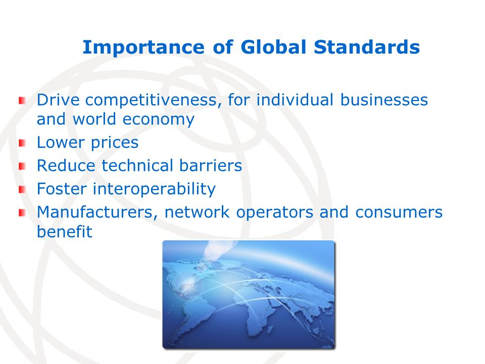 Importance of Global Standards Drive competitiveness, for individual businesses and world economy Lower prices Reduce technical barriers Foster interoperability Manufacturers, network operators and consumers benefit