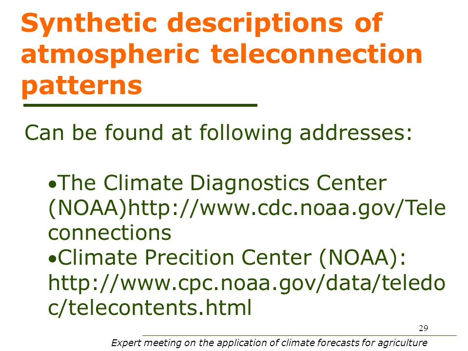 Expert meeting on the application of climate forecasts for agriculture 29 Synthetic descriptions of atmospheric teleconnection patterns Can be found at following addresses: The Climate Diagnostics Center (NOAA)http://www.cdc.noaa.gov/Tele connections Climate Precition Center (NOAA): http://www.cpc.noaa.gov/data/teledo c/telecontents.html