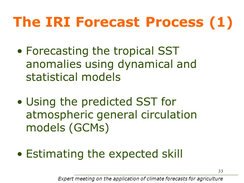 Expert meeting on the application of climate forecasts for agriculture 33 The IRI Forecast Process (1) Forecasting the tropical SST anomalies using dynamical and statistical models Using the predicted SST for atmospheric general circulation models (GCMs) Estimating the expected skill