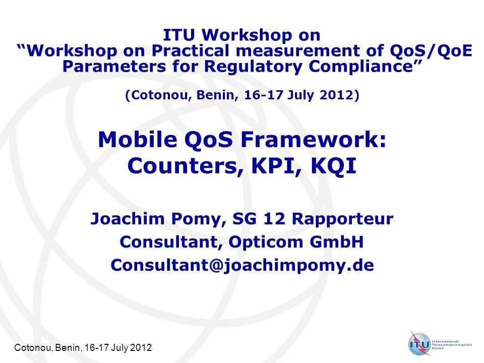Cotonou, Benin, July 2012 Mobile QoS Framework: Counters, KPI, KQI Joachim Pomy, SG 12 Rapporteur Consultant, Opticom GmbH ITU Workshop on Workshop on Practical measurement of QoS/QoE Parameters for Regulatory Compliance (Cotonou, Benin, July 2012)