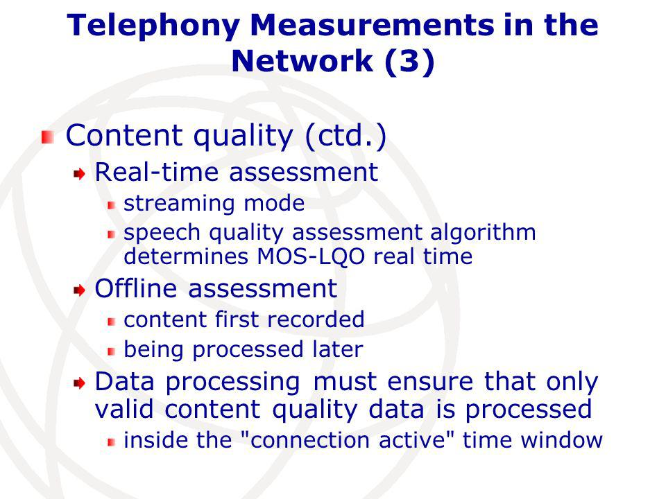 Telephony Measurements in the Network (3) Content quality (ctd.) Real-time assessment streaming mode speech quality assessment algorithm determines MOS-LQO real time Offline assessment content first recorded being processed later Data processing must ensure that only valid content quality data is processed inside the connection active time window