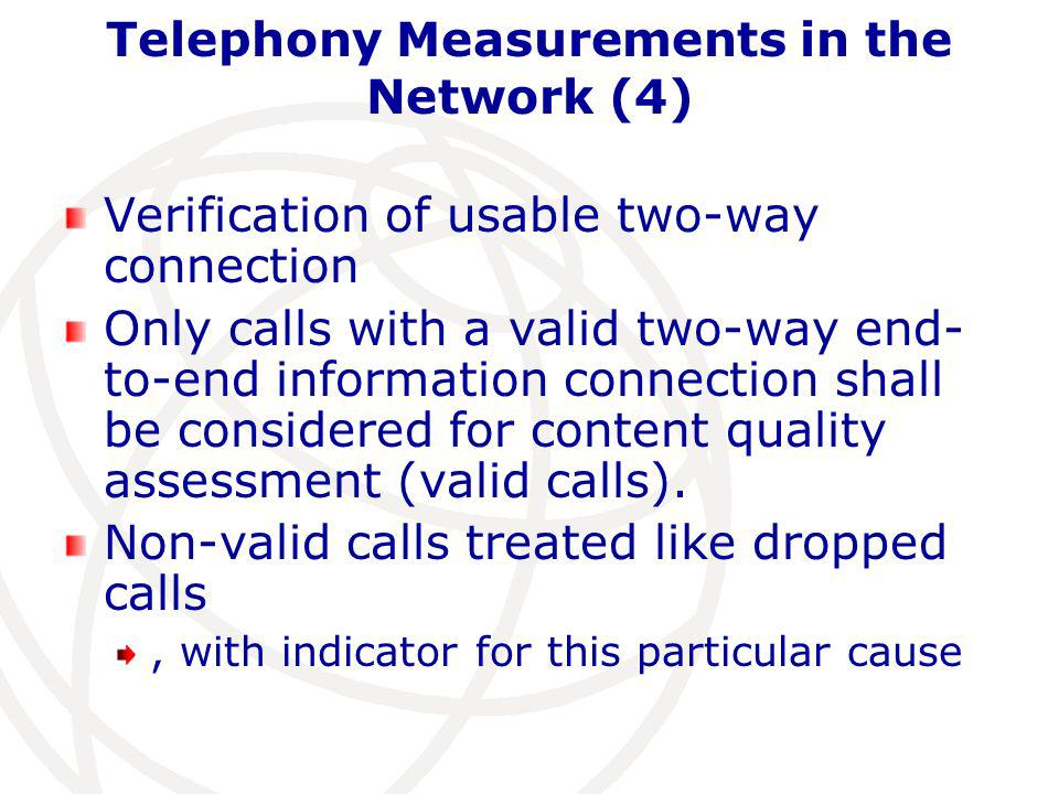 Telephony Measurements in the Network (4) Verification of usable two-way connection Only calls with a valid two-way end- to-end information connection shall be considered for content quality assessment (valid calls).