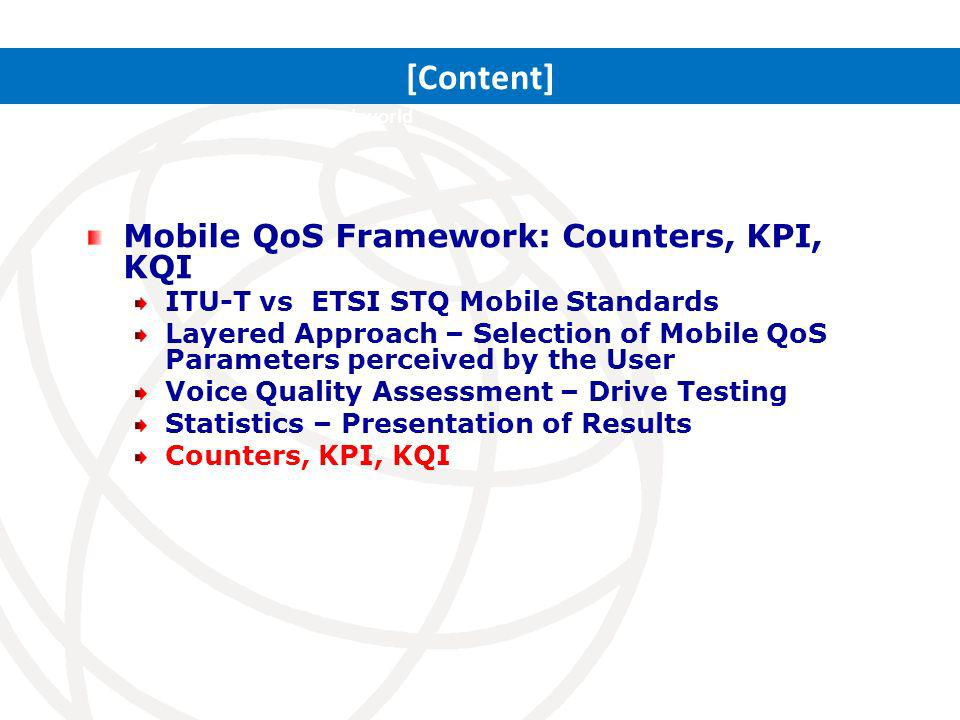 Mobile QoS Framework: Counters, KPI, KQI ITU-T vs ETSI STQ Mobile Standards Layered Approach – Selection of Mobile QoS Parameters perceived by the User Voice Quality Assessment – Drive Testing Statistics – Presentation of Results Counters, KPI, KQI ITRs: Setting the stage for a connected world [Content]