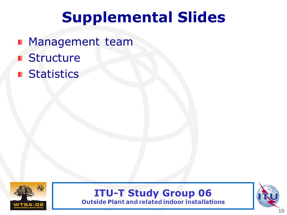 International Telecommunication Union 10 ITU-T Study Group 06 Outside Plant and related indoor installations Supplemental Slides Management team Struc