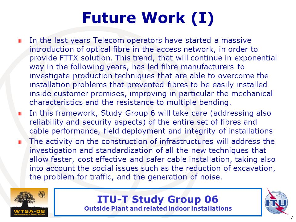 International Telecommunication Union 7 ITU-T Study Group 06 Outside Plant and related indoor installations Future Work (I) In the last years Telecom