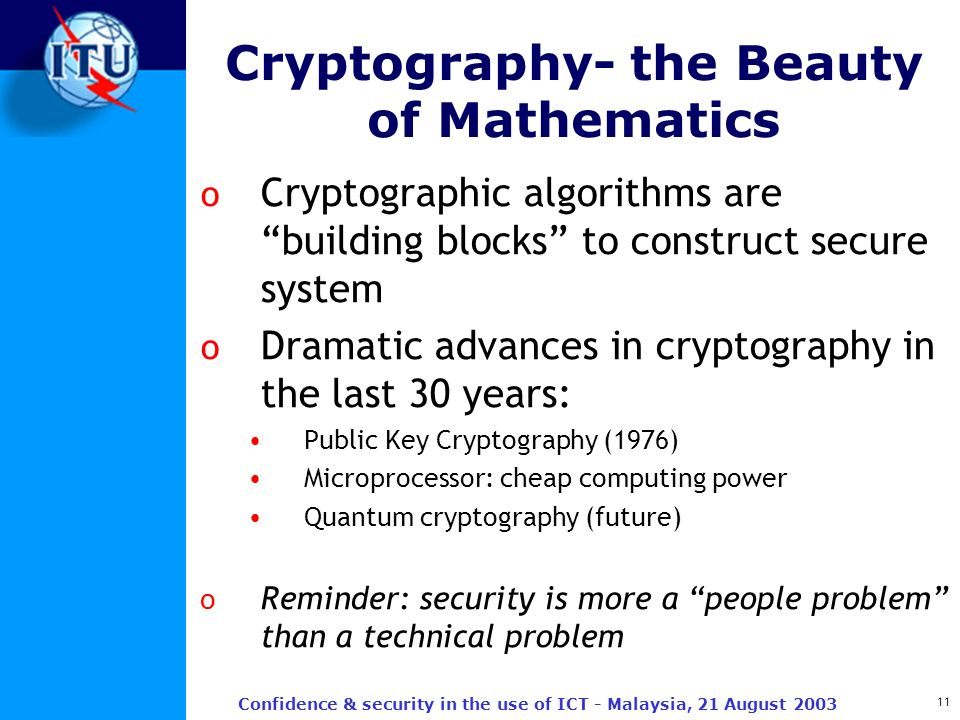 11 Confidence & security in the use of ICT - Malaysia, 21 August 2003 Cryptography- the Beauty of Mathematics o Cryptographic algorithms are building
