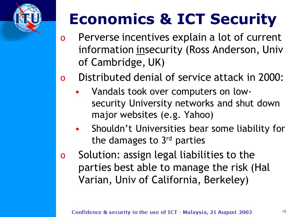 15 Confidence & security in the use of ICT - Malaysia, 21 August 2003 Economics & ICT Security o Perverse incentives explain a lot of current informat
