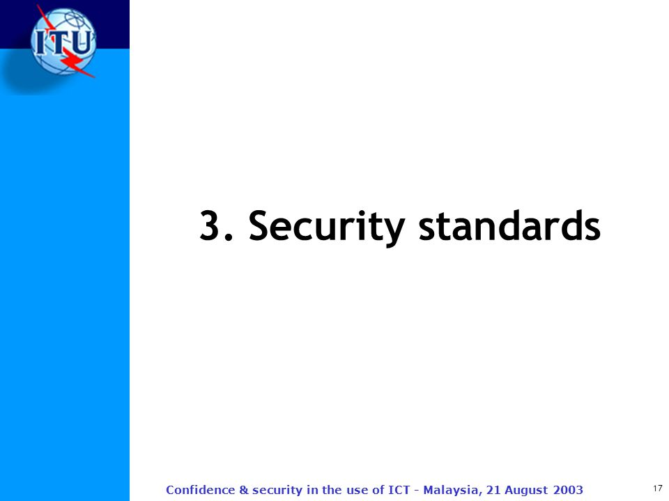 17 Confidence & security in the use of ICT - Malaysia, 21 August 2003 3. Security standards