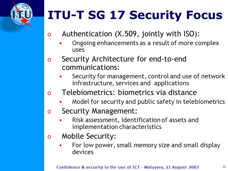 22 Confidence & security in the use of ICT - Malaysia, 21 August 2003 ITU-T SG 17 Security Focus o Authentication (X.509, jointly with ISO): Ongoing e