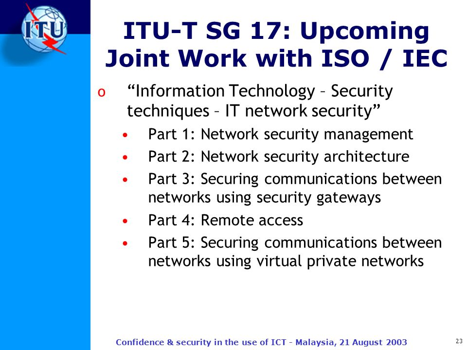 23 Confidence & security in the use of ICT - Malaysia, 21 August 2003 ITU-T SG 17: Upcoming Joint Work with ISO / IEC o Information Technology – Secur