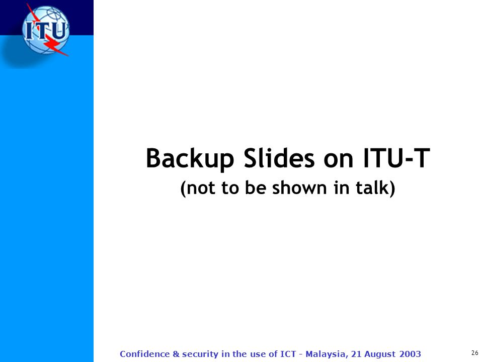 26 Confidence & security in the use of ICT - Malaysia, 21 August 2003 Backup Slides on ITU-T (not to be shown in talk)