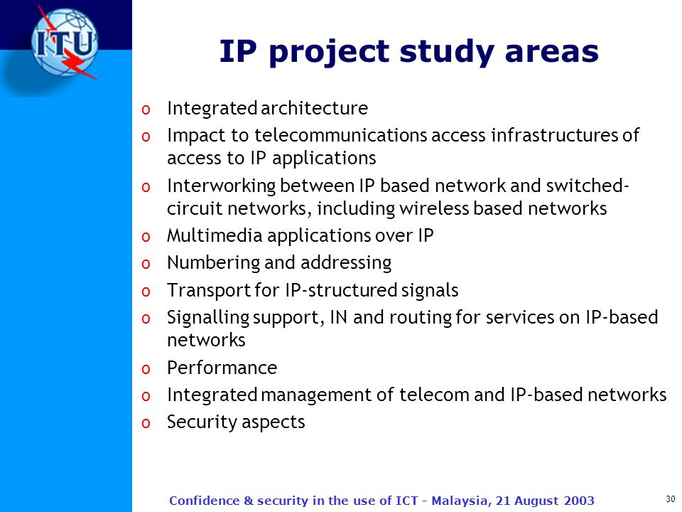 30 Confidence & security in the use of ICT - Malaysia, 21 August 2003 IP project study areas o Integrated architecture o Impact to telecommunications