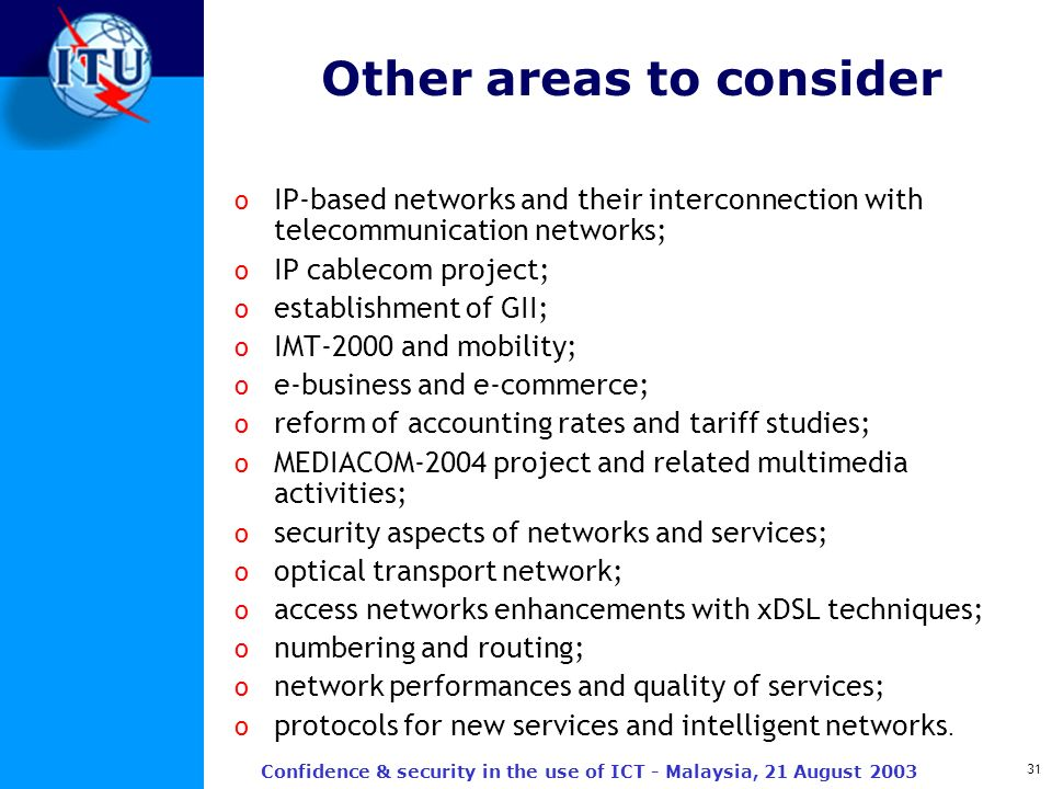 31 Confidence & security in the use of ICT - Malaysia, 21 August 2003 Other areas to consider o IP-based networks and their interconnection with telec
