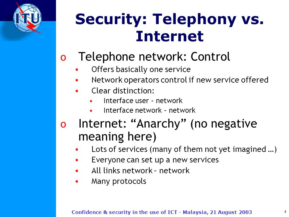 4 Confidence & security in the use of ICT - Malaysia, 21 August 2003 Security: Telephony vs. Internet o Telephone network: Control Offers basically on