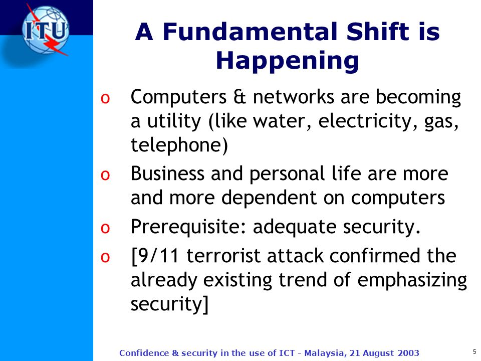 5 Confidence & security in the use of ICT - Malaysia, 21 August 2003 A Fundamental Shift is Happening o Computers & networks are becoming a utility (l