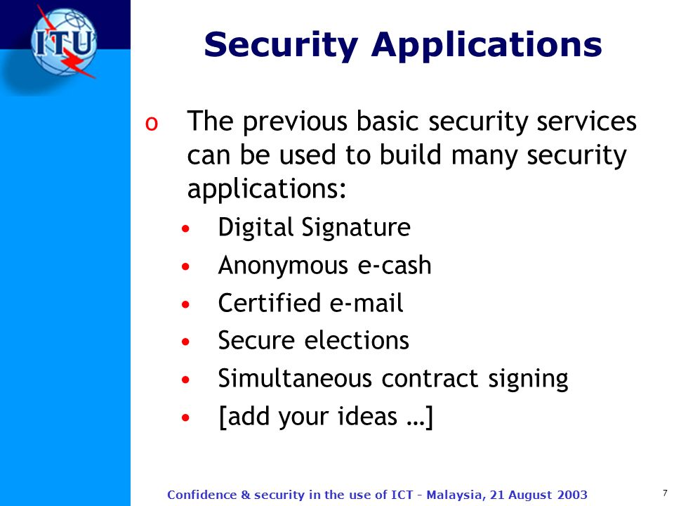 7 Confidence & security in the use of ICT - Malaysia, 21 August 2003 Security Applications o The previous basic security services can be used to build