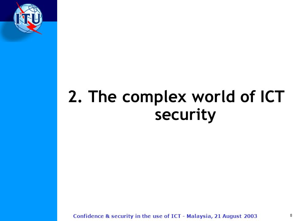 8 Confidence & security in the use of ICT - Malaysia, 21 August 2003 2. The complex world of ICT security