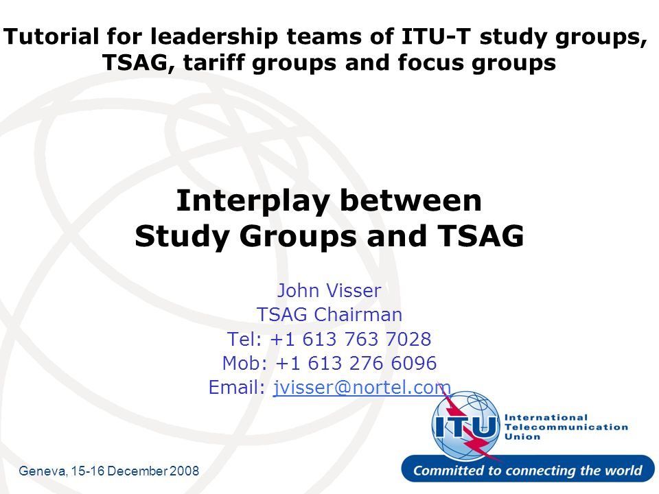 Tutorial for leadership teams of ITU-T study groups, TSAG, tariff groups and focus groups Interplay between Study Groups and TSAG John Visser TSAG Chairman Tel: +1 613 763 7028 Mob: +1 613 276 6096 Email: jvisser@nortel.comjvisser@nortel.com Geneva, 15-16 December 2008