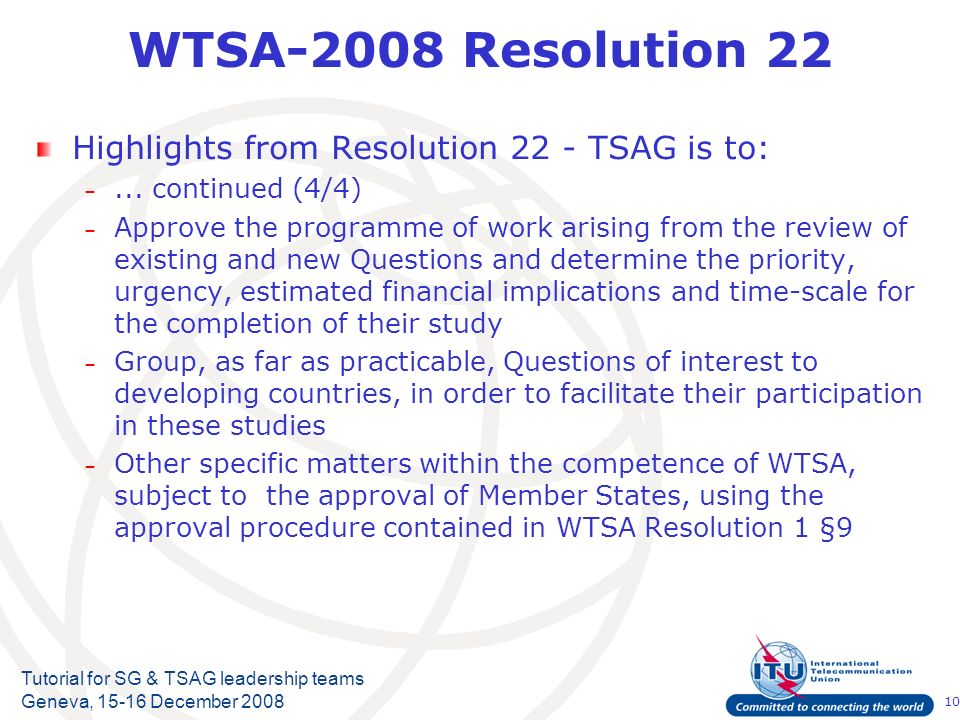 10 Tutorial for SG & TSAG leadership teams Geneva, 15-16 December 2008 WTSA-2008 Resolution 22 Highlights from Resolution 22 - TSAG is to: –... contin