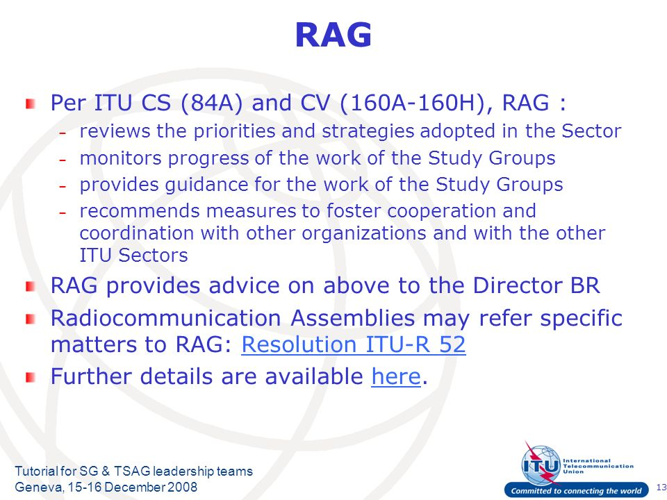 13 Tutorial for SG & TSAG leadership teams Geneva, 15-16 December 2008 RAG Per ITU CS (84A) and CV (160A-160H), RAG : – reviews the priorities and strategies adopted in the Sector – monitors progress of the work of the Study Groups – provides guidance for the work of the Study Groups – recommends measures to foster cooperation and coordination with other organizations and with the other ITU Sectors RAG provides advice on above to the Director BR Radiocommunication Assemblies may refer specific matters to RAG: Resolution ITU-R 52Resolution ITU-R 52 Further details are available here.here