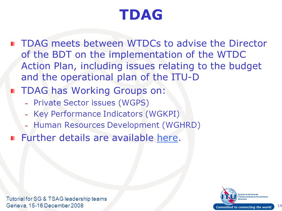 14 Tutorial for SG & TSAG leadership teams Geneva, 15-16 December 2008 TDAG TDAG meets between WTDCs to advise the Director of the BDT on the implementation of the WTDC Action Plan, including issues relating to the budget and the operational plan of the ITU-D TDAG has Working Groups on: – Private Sector issues (WGPS) – Key Performance Indicators (WGKPI) – Human Resources Development (WGHRD) Further details are available here.here