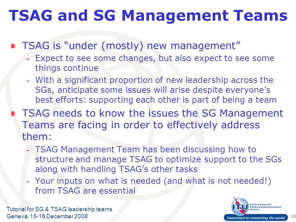 15 Tutorial for SG & TSAG leadership teams Geneva, 15-16 December 2008 TSAG and SG Management Teams TSAG is under (mostly) new management – Expect to see some changes, but also expect to see some things continue – With a significant proportion of new leadership across the SGs, anticipate some issues will arise despite everyones best efforts: supporting each other is part of being a team TSAG needs to know the issues the SG Management Teams are facing in order to effectively address them: – TSAG Management Team has been discussing how to structure and manage TSAG to optimize support to the SGs along with handling TSAGs other tasks – Your inputs on what is needed (and what is not needed!) from TSAG are essential