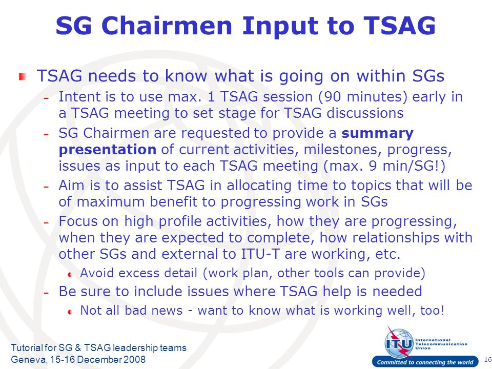 16 Tutorial for SG & TSAG leadership teams Geneva, 15-16 December 2008 SG Chairmen Input to TSAG TSAG needs to know what is going on within SGs – Intent is to use max.