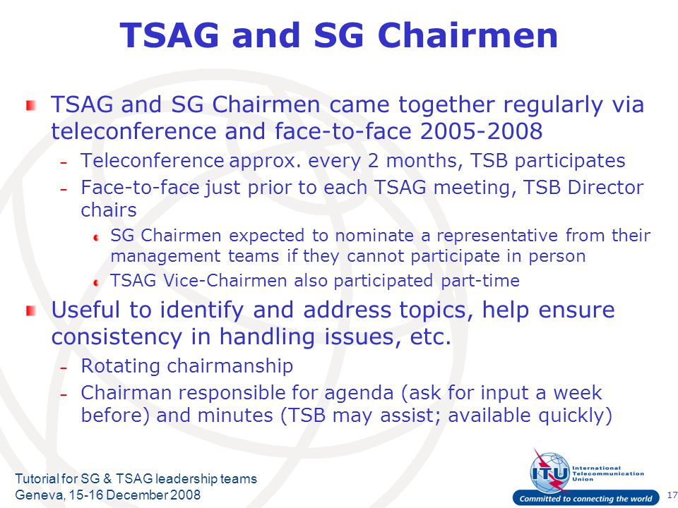 17 Tutorial for SG & TSAG leadership teams Geneva, 15-16 December 2008 TSAG and SG Chairmen TSAG and SG Chairmen came together regularly via teleconfe