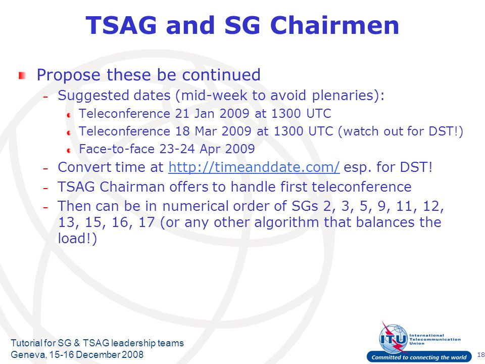 18 Tutorial for SG & TSAG leadership teams Geneva, 15-16 December 2008 TSAG and SG Chairmen Propose these be continued – Suggested dates (mid-week to avoid plenaries): Teleconference 21 Jan 2009 at 1300 UTC Teleconference 18 Mar 2009 at 1300 UTC (watch out for DST!) Face-to-face 23-24 Apr 2009 – Convert time at http://timeanddate.com/ esp.