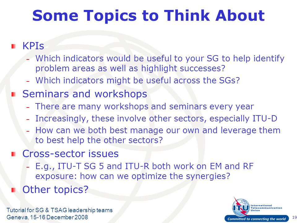 19 Tutorial for SG & TSAG leadership teams Geneva, 15-16 December 2008 Some Topics to Think About KPIs – Which indicators would be useful to your SG t