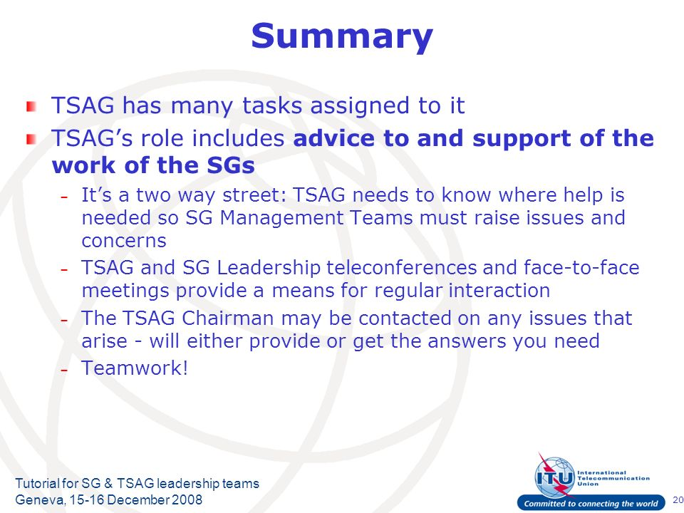 20 Tutorial for SG & TSAG leadership teams Geneva, 15-16 December 2008 Summary TSAG has many tasks assigned to it TSAGs role includes advice to and su