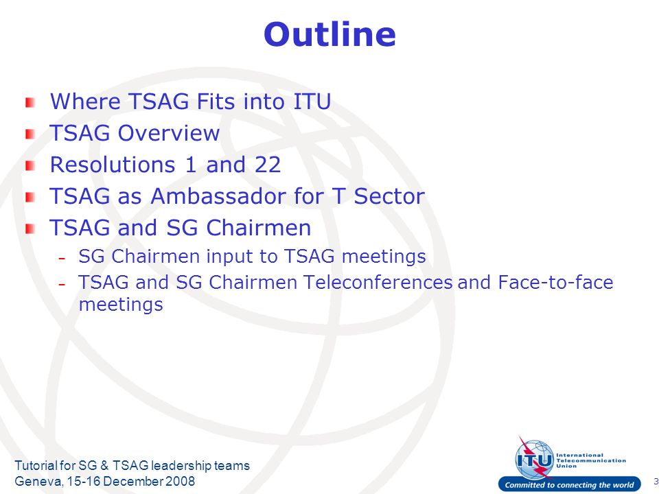 3 Tutorial for SG & TSAG leadership teams Geneva, 15-16 December 2008 Outline Where TSAG Fits into ITU TSAG Overview Resolutions 1 and 22 TSAG as Amba