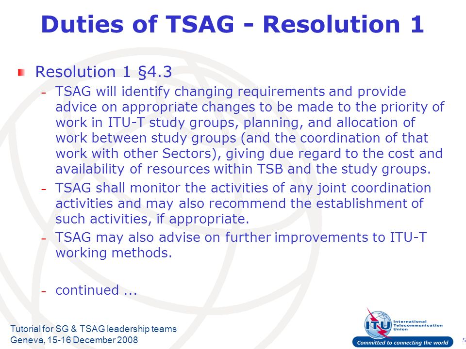 5 Tutorial for SG & TSAG leadership teams Geneva, 15-16 December 2008 Duties of TSAG - Resolution 1 Resolution 1 §4.3 – TSAG will identify changing requirements and provide advice on appropriate changes to be made to the priority of work in ITU T study groups, planning, and allocation of work between study groups (and the coordination of that work with other Sectors), giving due regard to the cost and availability of resources within TSB and the study groups.