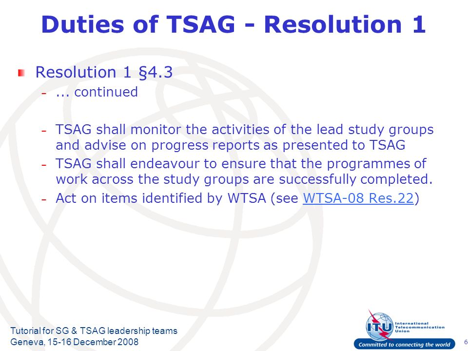 6 Tutorial for SG & TSAG leadership teams Geneva, 15-16 December 2008 Duties of TSAG - Resolution 1 Resolution 1 §4.3 –...
