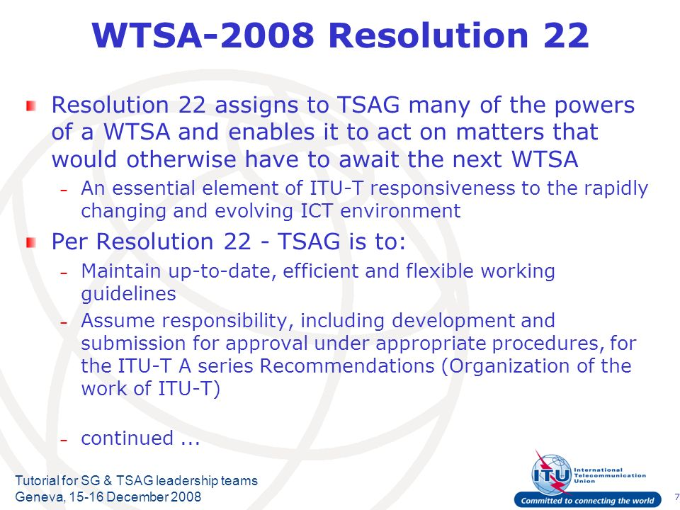 7 Tutorial for SG & TSAG leadership teams Geneva, 15-16 December 2008 WTSA-2008 Resolution 22 Resolution 22 assigns to TSAG many of the powers of a WTSA and enables it to act on matters that would otherwise have to await the next WTSA – An essential element of ITU-T responsiveness to the rapidly changing and evolving ICT environment Per Resolution 22 - TSAG is to: – Maintain up-to-date, efficient and flexible working guidelines – Assume responsibility, including development and submission for approval under appropriate procedures, for the ITU-T A series Recommendations (Organization of the work of ITU-T) – continued...